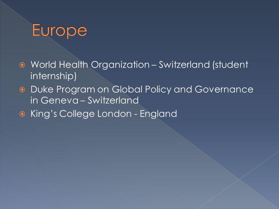  World Health Organization – Switzerland (student internship)  Duke Program on Global Policy and Governance in Geneva – Switzerland  King's College
