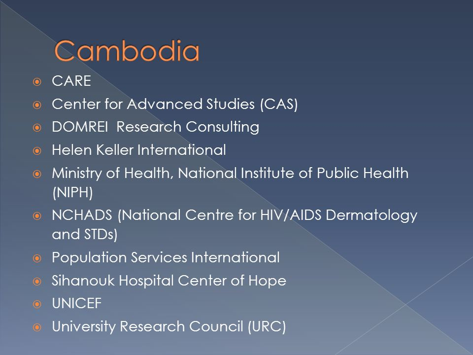  CARE  Center for Advanced Studies (CAS)  DOMREI Research Consulting  Helen Keller International  Ministry of Health, National Institute of Public Health (NIPH)  NCHADS (National Centre for HIV/AIDS Dermatology and STDs)  Population Services International  Sihanouk Hospital Center of Hope  UNICEF  University Research Council (URC)