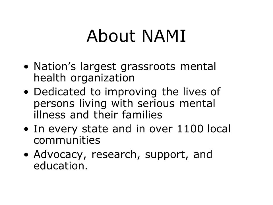About NAMI Nation's largest grassroots mental health organization Dedicated to improving the lives of persons living with serious mental illness and their families In every state and in over 1100 local communities Advocacy, research, support, and education.