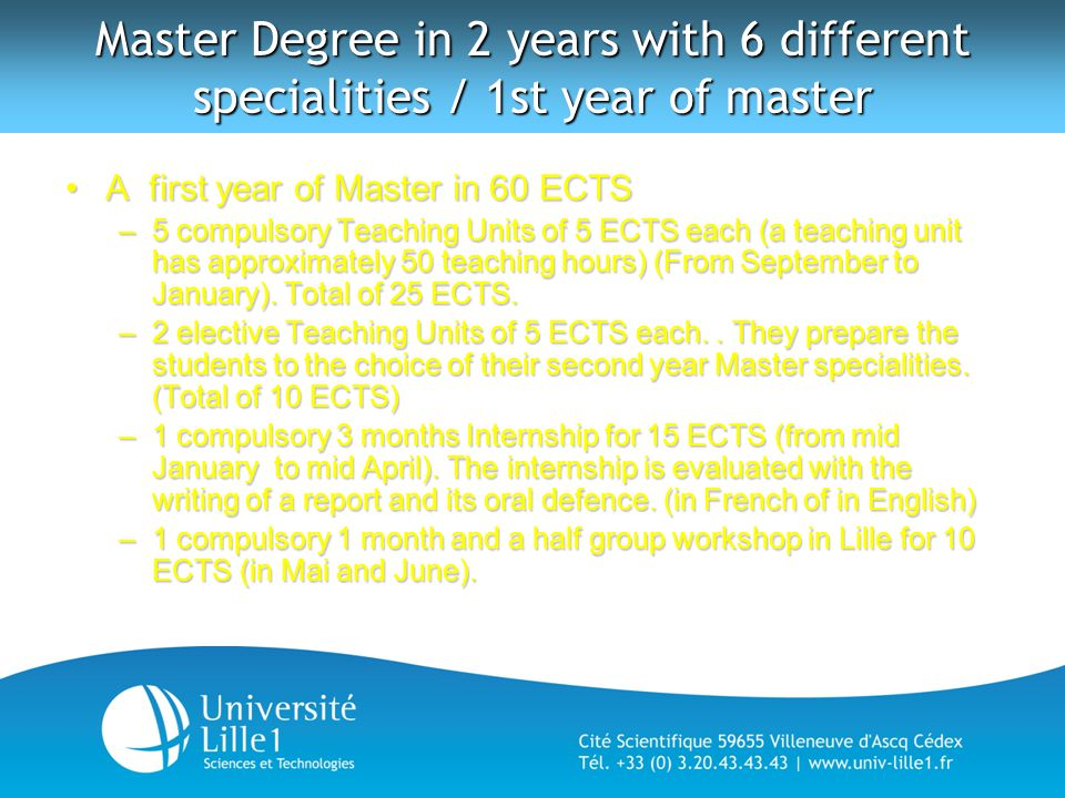 Master Degree in 2 years with 6 different specialities / 1st year of master A first year of Master in 60 ECTSA first year of Master in 60 ECTS –5 compulsory Teaching Units of 5 ECTS each (a teaching unit has approximately 50 teaching hours) (From September to January).