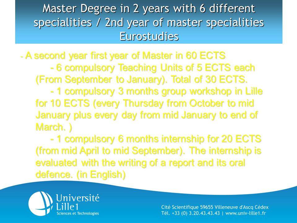 Master Degree in 2 years with 6 different specialities / 2nd year of master specialities Eurostudies - A second year first year of Master in 60 ECTS - 6 compulsory Teaching Units of 5 ECTS each (From September to January).