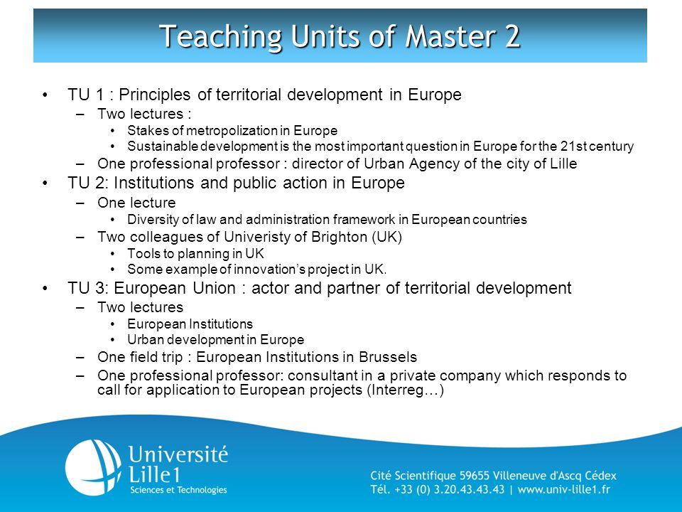 Teaching Units of Master 2 TU 1 : Principles of territorial development in Europe –Two lectures : Stakes of metropolization in Europe Sustainable development is the most important question in Europe for the 21st century –One professional professor : director of Urban Agency of the city of Lille TU 2: Institutions and public action in Europe –One lecture Diversity of law and administration framework in European countries –Two colleagues of Univeristy of Brighton (UK) Tools to planning in UK Some example of innovation's project in UK.