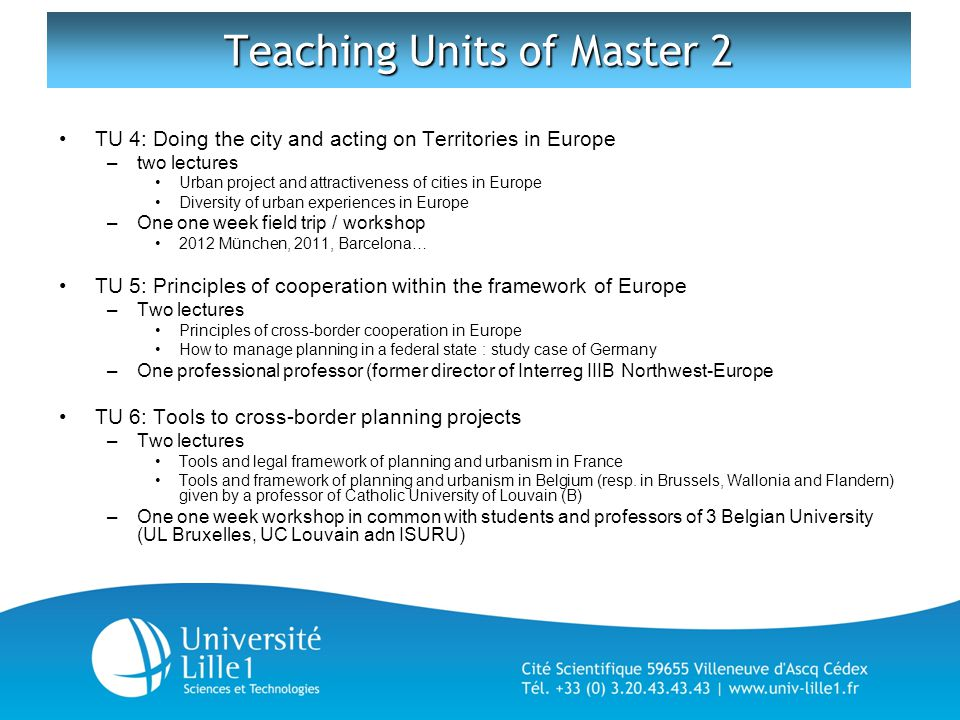 Teaching Units of Master 2 TU 4: Doing the city and acting on Territories in Europe –two lectures Urban project and attractiveness of cities in Europe Diversity of urban experiences in Europe –One one week field trip / workshop 2012 München, 2011, Barcelona… TU 5: Principles of cooperation within the framework of Europe –Two lectures Principles of cross-border cooperation in Europe How to manage planning in a federal state : study case of Germany –One professional professor (former director of Interreg IIIB Northwest-Europe TU 6: Tools to cross-border planning projects –Two lectures Tools and legal framework of planning and urbanism in France Tools and framework of planning and urbanism in Belgium (resp.