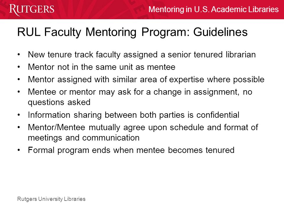 Rutgers University Libraries Mentoring in U.S. Academic Libraries RUL Faculty Mentoring Program: Guidelines New tenure track faculty assigned a senior