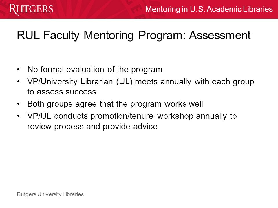 Rutgers University Libraries Mentoring in U.S. Academic Libraries RUL Faculty Mentoring Program: Assessment No formal evaluation of the program VP/Uni