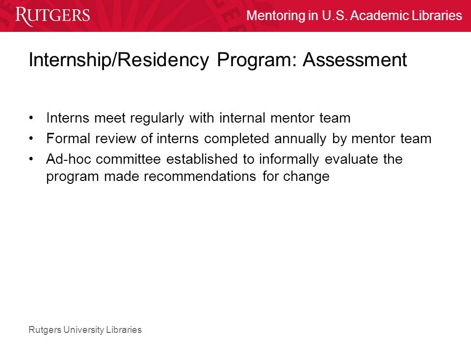 Rutgers University Libraries Mentoring in U.S. Academic Libraries Internship/Residency Program: Assessment Interns meet regularly with internal mentor