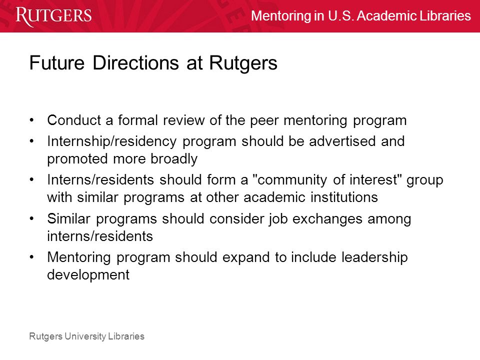 Rutgers University Libraries Mentoring in U.S. Academic Libraries Future Directions at Rutgers Conduct a formal review of the peer mentoring program I