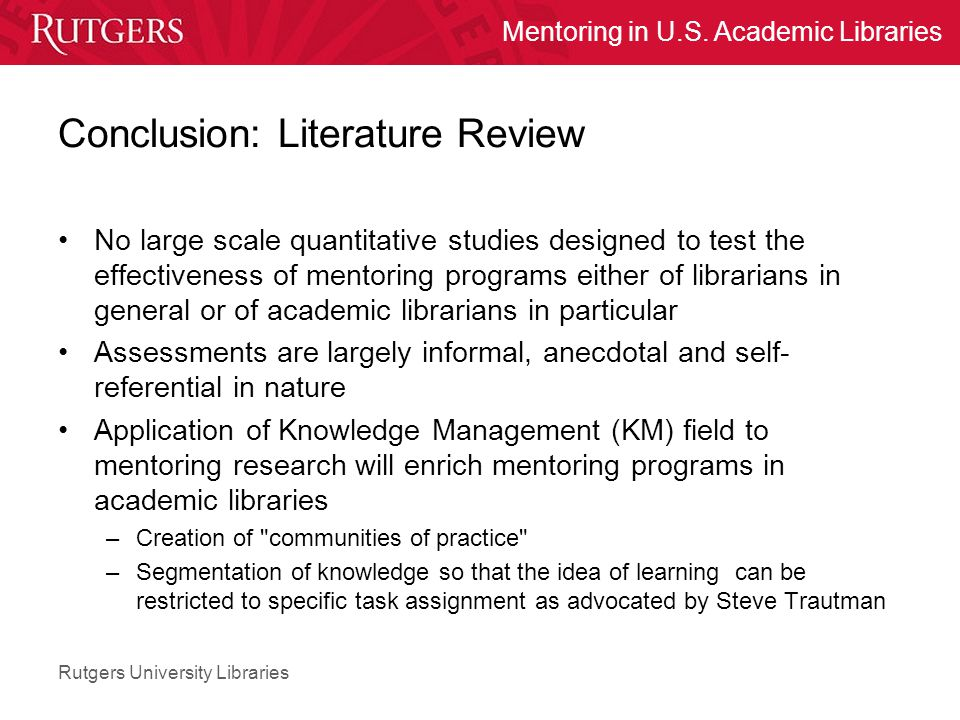 Rutgers University Libraries Mentoring in U.S. Academic Libraries Conclusion: Literature Review No large scale quantitative studies designed to test t