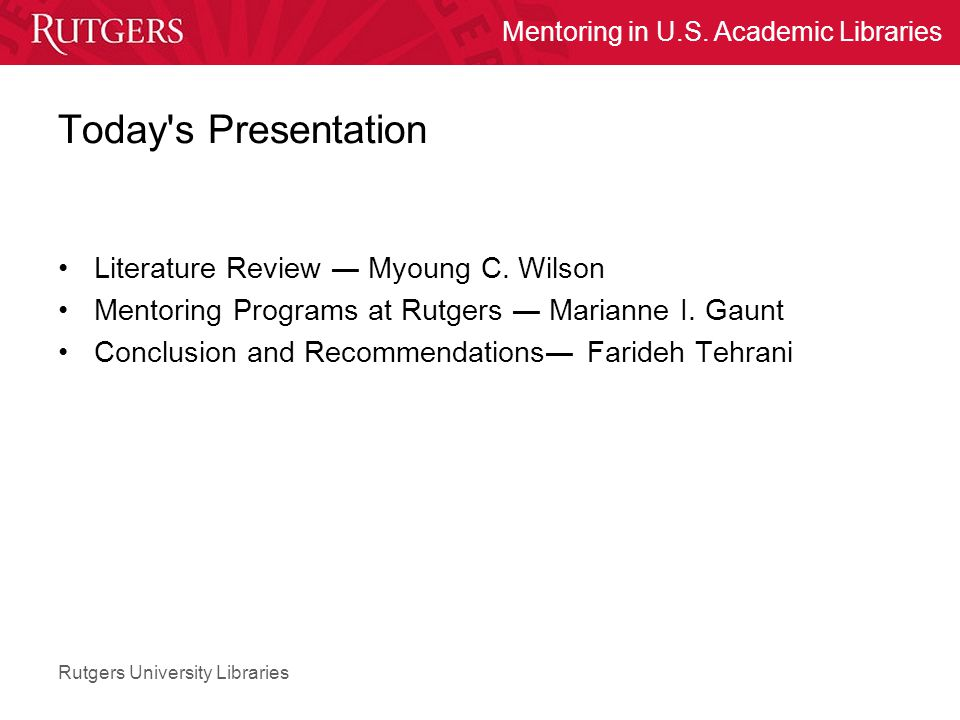 Rutgers University Libraries Mentoring in U.S. Academic Libraries Today's Presentation Literature Review ― Myoung C. Wilson Mentoring Programs at Rutg