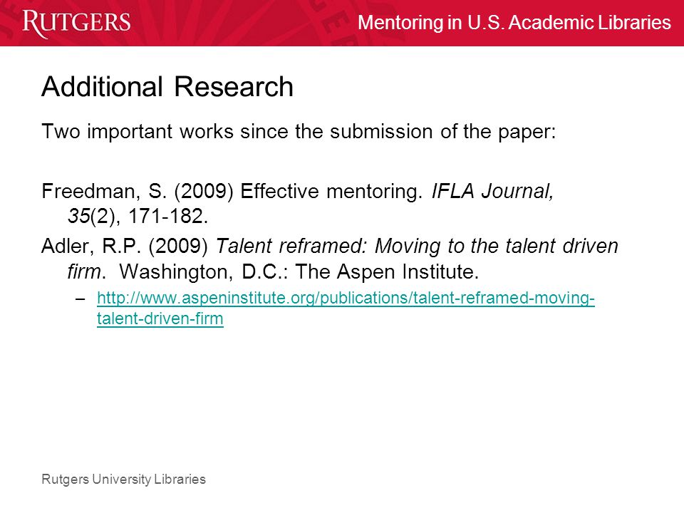 Rutgers University Libraries Mentoring in U.S. Academic Libraries Additional Research Two important works since the submission of the paper: Freedman,