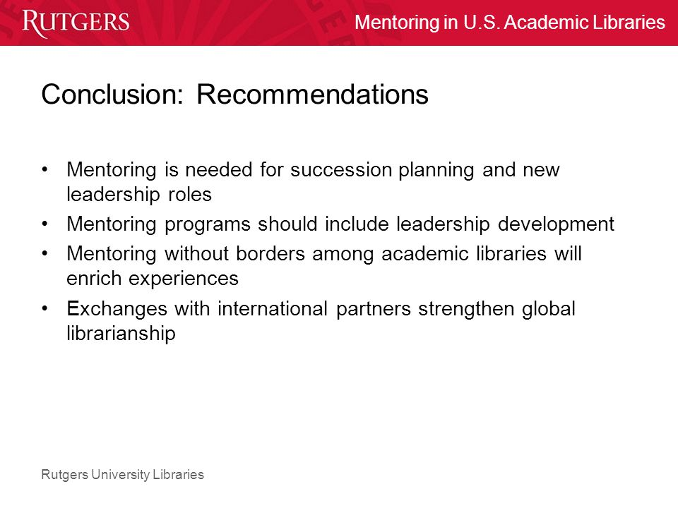 Rutgers University Libraries Mentoring in U.S. Academic Libraries Conclusion: Recommendations Mentoring is needed for succession planning and new lead