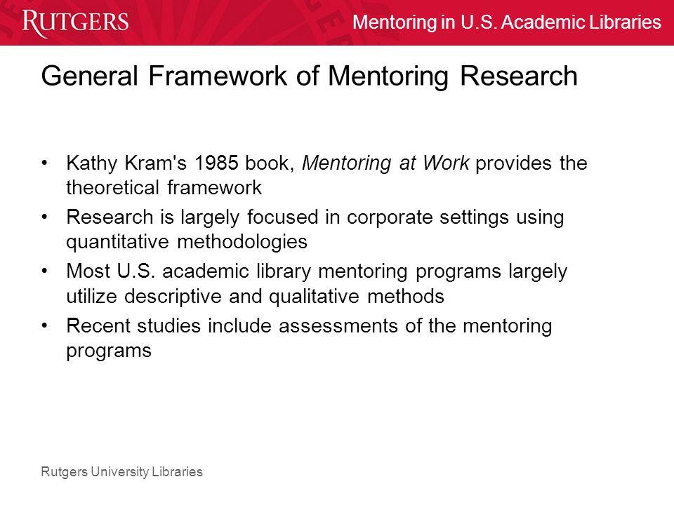 Rutgers University Libraries Mentoring in U.S. Academic Libraries General Framework of Mentoring Research Kathy Kram's 1985 book, Mentoring at Work pr
