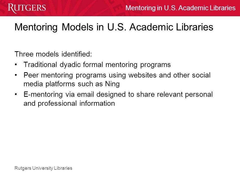 Rutgers University Libraries Mentoring in U.S. Academic Libraries Mentoring Models in U.S. Academic Libraries Three models identified: Traditional dya
