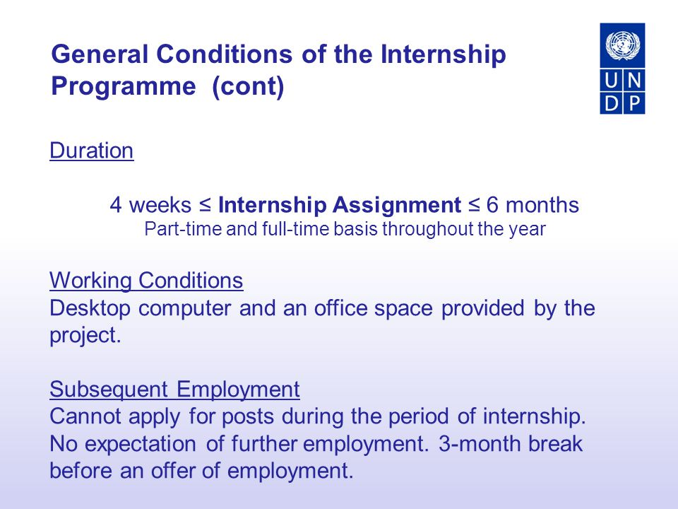 General Conditions of the Internship Programme (cont) Duration 4 weeks ≤ Internship Assignment ≤ 6 months Part-time and full-time basis throughout the