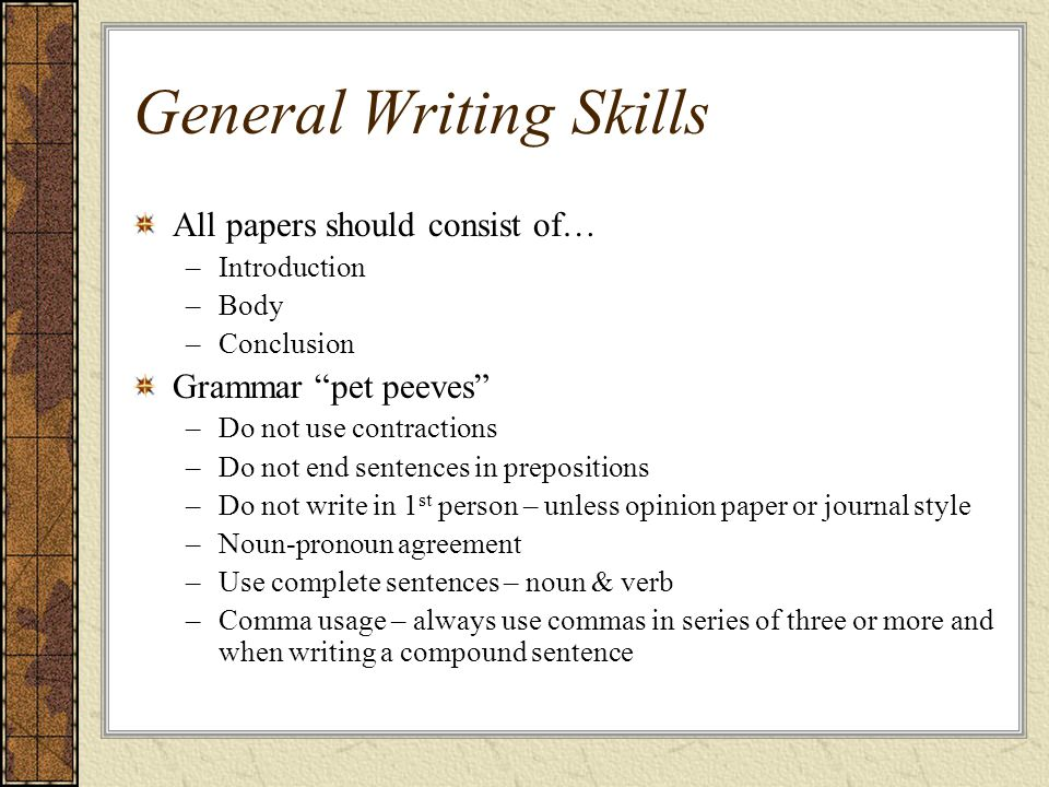 General Writing Skills All papers should consist of… –Introduction –Body –Conclusion Grammar pet peeves –Do not use contractions –Do not end sentences in prepositions –Do not write in 1 st person – unless opinion paper or journal style –Noun-pronoun agreement –Use complete sentences – noun & verb –Comma usage – always use commas in series of three or more and when writing a compound sentence