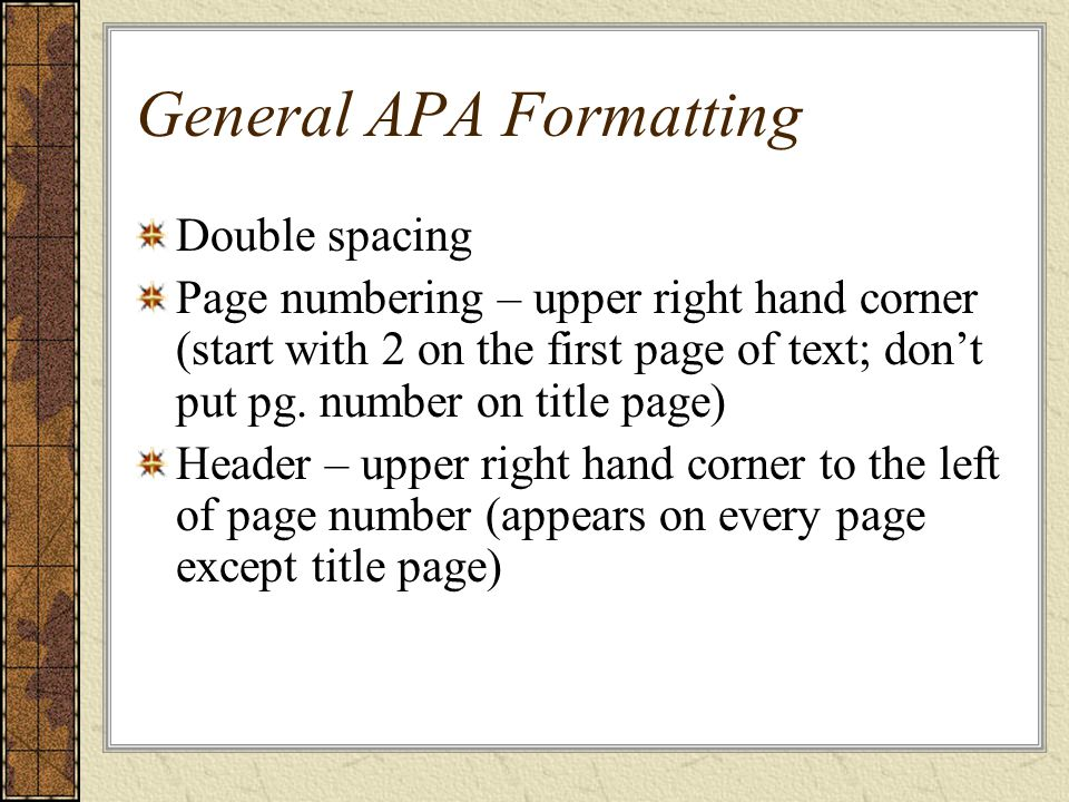 General APA Formatting Double spacing Page numbering – upper right hand corner (start with 2 on the first page of text; don't put pg.
