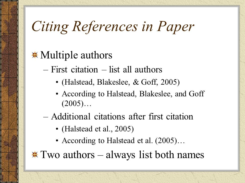Citing References in Paper Multiple authors –First citation – list all authors (Halstead, Blakeslee, & Goff, 2005) According to Halstead, Blakeslee, and Goff (2005)… –Additional citations after first citation (Halstead et al., 2005) According to Halstead et al.