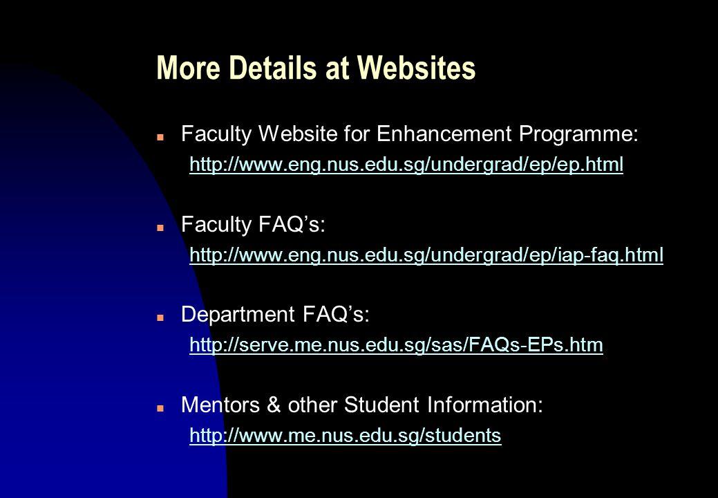 More Details at Websites n Faculty Website for Enhancement Programme: http://www.eng.nus.edu.sg/undergrad/ep/ep.html n Faculty FAQ's: http://www.eng.nus.edu.sg/undergrad/ep/iap-faq.html n Department FAQ's: http://serve.me.nus.edu.sg/sas/FAQs-EPs.htm n Mentors & other Student Information: http://www.me.nus.edu.sg/students