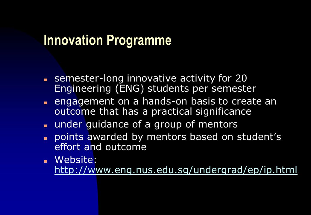 Innovation Programme n semester-long innovative activity for 20 Engineering (ENG) students per semester n engagement on a hands-on basis to create an outcome that has a practical significance n under guidance of a group of mentors n points awarded by mentors based on student's effort and outcome n Website: http://www.eng.nus.edu.sg/undergrad/ep/ip.html http://www.eng.nus.edu.sg/undergrad/ep/ip.html