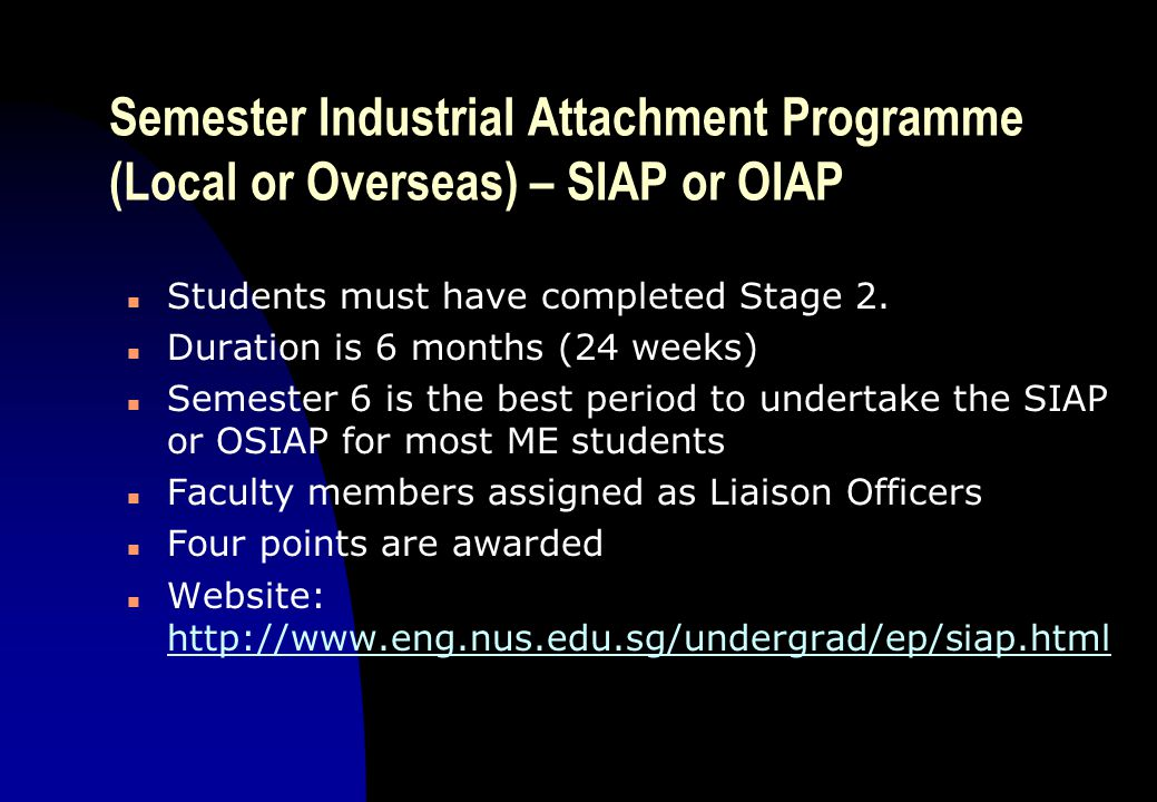 Semester Industrial Attachment Programme (Local or Overseas) – SIAP or OIAP n Students must have completed Stage 2. n Duration is 6 months (24 weeks)