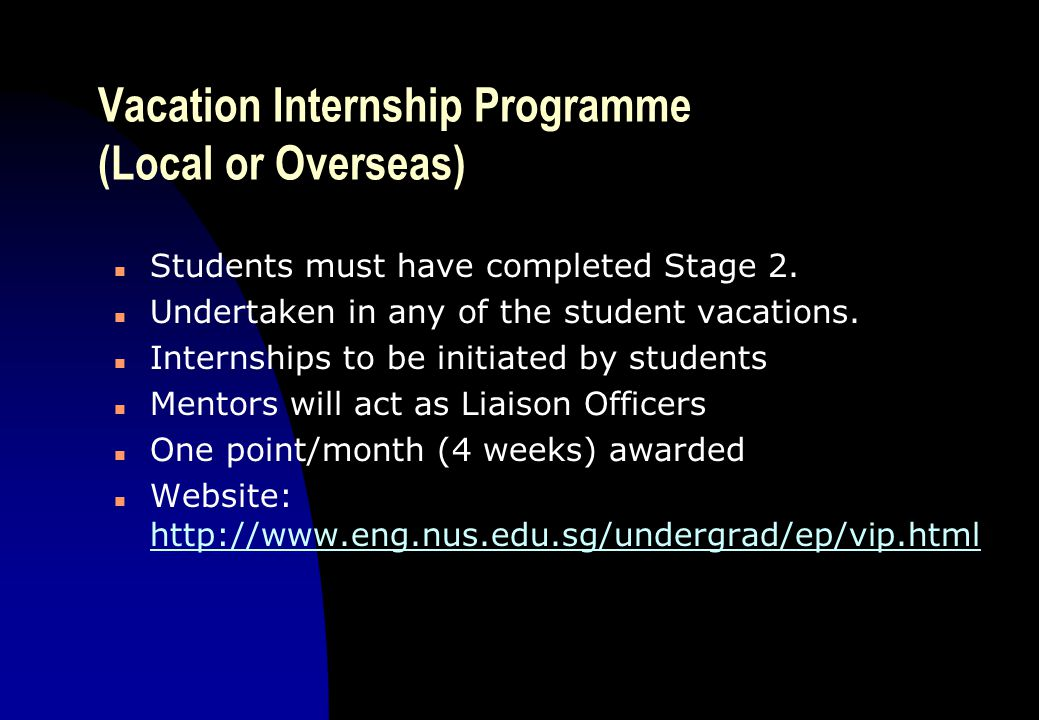 Vacation Internship Programme (Local or Overseas) n Students must have completed Stage 2. n Undertaken in any of the student vacations. n Internships