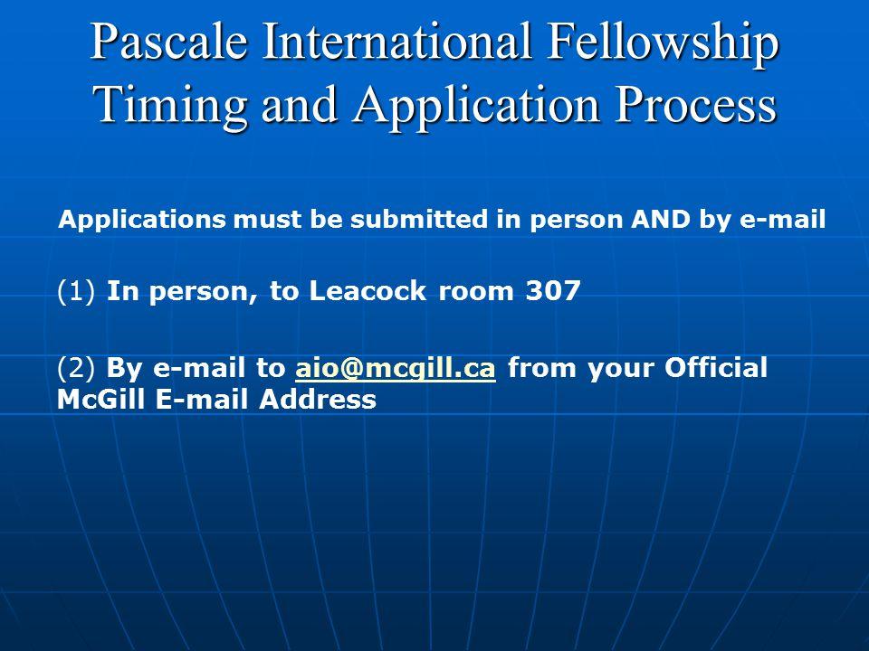 Pascale International Fellowship Timing and Application Process Applications must be submitted in person AND by e-mail (1) In person, to Leacock room 307 (2) By e-mail to aio@mcgill.ca from your Official McGill E-mail Addressaio@mcgill.ca