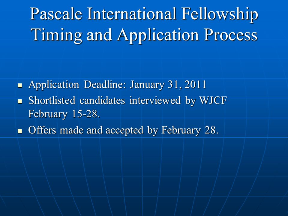 Pascale International Fellowship Timing and Application Process Application Deadline: January 31, 2011 Application Deadline: January 31, 2011 Shortlisted candidates interviewed by WJCF February 15-28.