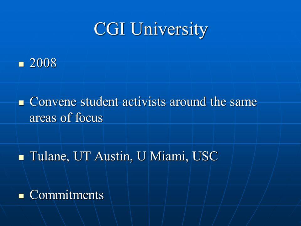 CGI University 2008 2008 Convene student activists around the same areas of focus Convene student activists around the same areas of focus Tulane, UT Austin, U Miami, USC Tulane, UT Austin, U Miami, USC Commitments Commitments