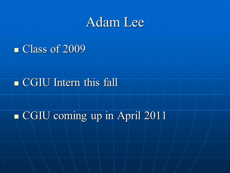Adam Lee Class of 2009 Class of 2009 CGIU Intern this fall CGIU Intern this fall CGIU coming up in April 2011 CGIU coming up in April 2011