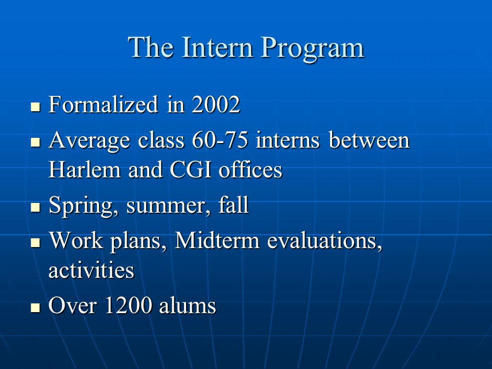 The Intern Program Formalized in 2002 Formalized in 2002 Average class 60-75 interns between Harlem and CGI offices Average class 60-75 interns between Harlem and CGI offices Spring, summer, fall Spring, summer, fall Work plans, Midterm evaluations, activities Work plans, Midterm evaluations, activities Over 1200 alums Over 1200 alums