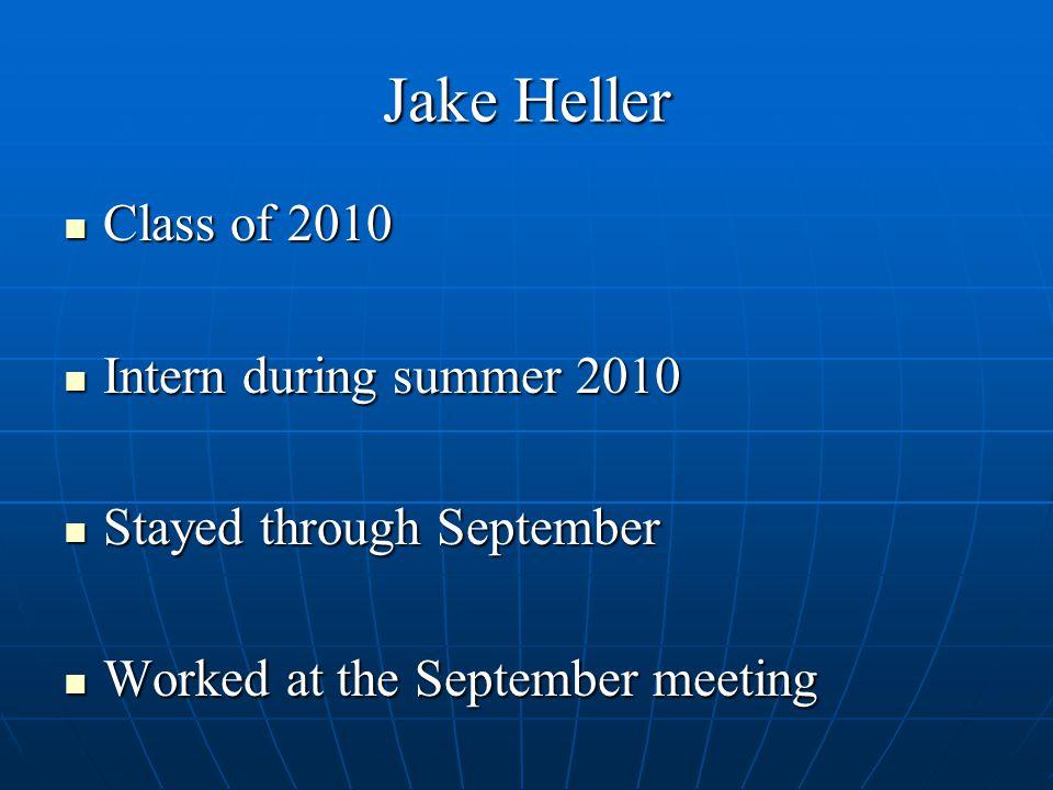 Jake Heller Class of 2010 Class of 2010 Intern during summer 2010 Intern during summer 2010 Stayed through September Stayed through September Worked at the September meeting Worked at the September meeting