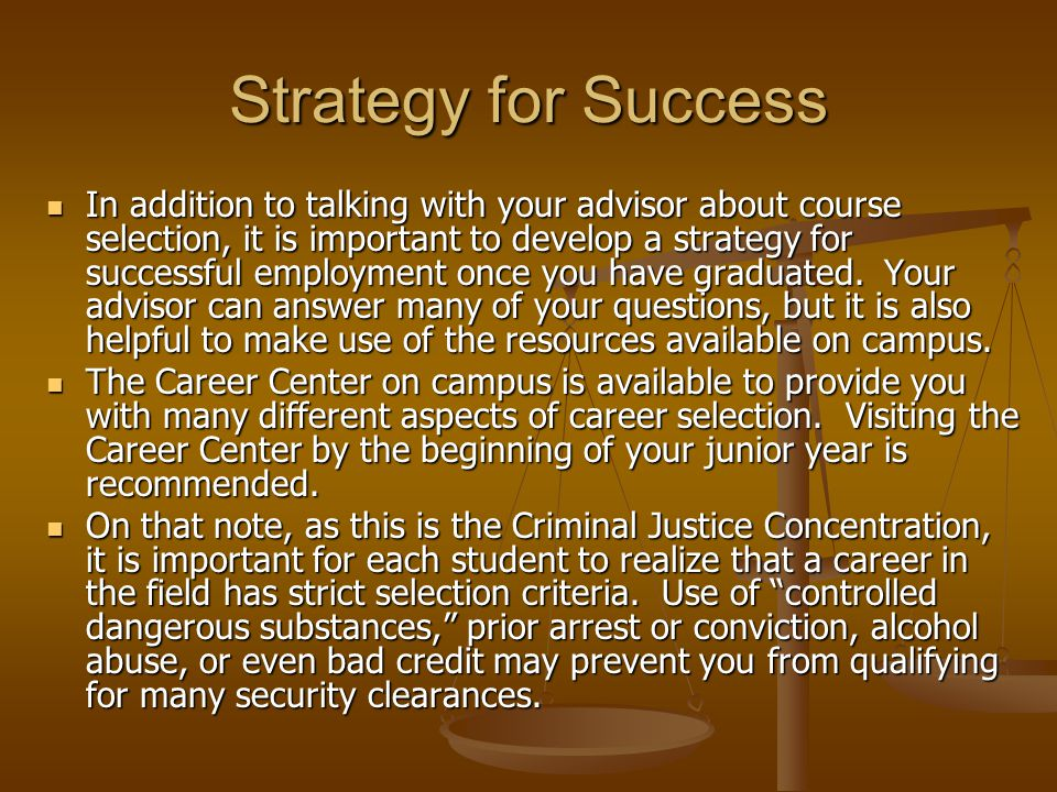 Strategy for Success In addition to talking with your advisor about course selection, it is important to develop a strategy for successful employment once you have graduated.