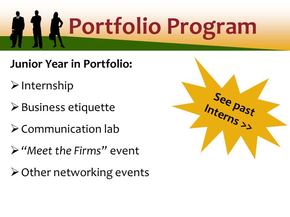 Portfolio Program Junior Year in Portfolio:  Internship  Business etiquette  Communication lab  Meet the Firms event  Other networking events See past Interns >>
