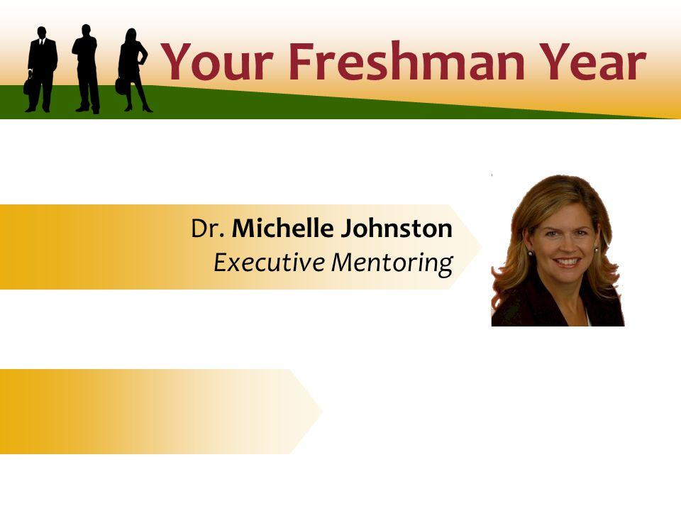Your Freshman Year Dr. Michelle Johnston Executive Mentoring