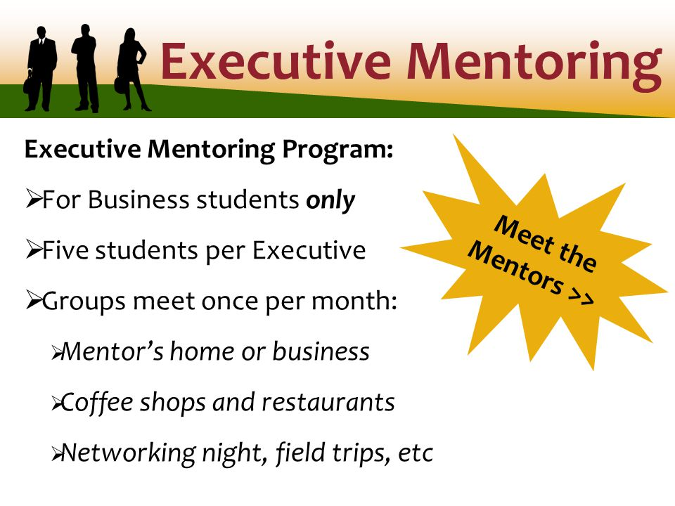 Executive Mentoring Executive Mentoring Program:  For Business students only  Five students per Executive  Groups meet once per month:  Mentor's home or business  Coffee shops and restaurants  Networking night, field trips, etc Meet the Mentors >>