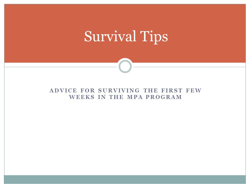 Survival Tips ADVICE FOR SURVIVING THE FIRST FEW WEEKS IN THE MPA PROGRAM
