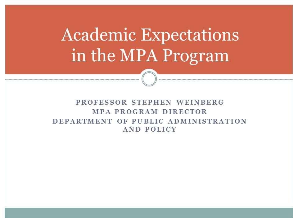 PROFESSOR STEPHEN WEINBERG MPA PROGRAM DIRECTOR DEPARTMENT OF PUBLIC ADMINISTRATION AND POLICY Academic Expectations in the MPA Program