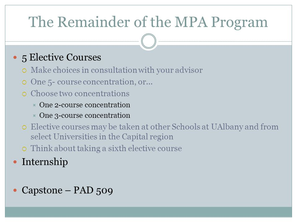 The Remainder of the MPA Program 5 Elective Courses  Make choices in consultation with your advisor  One 5- course concentration, or…  Choose two concentrations  One 2-course concentration  One 3-course concentration  Elective courses may be taken at other Schools at UAlbany and from select Universities in the Capital region  Think about taking a sixth elective course Internship Capstone – PAD 509