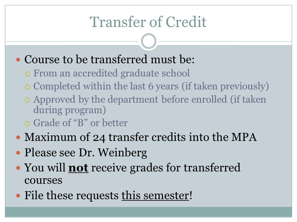 Transfer of Credit Course to be transferred must be:  From an accredited graduate school  Completed within the last 6 years (if taken previously)  Approved by the department before enrolled (if taken during program)  Grade of B or better Maximum of 24 transfer credits into the MPA Please see Dr.