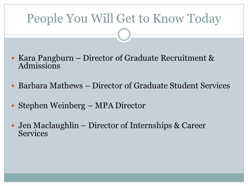 People You Will Get to Know Today Kara Pangburn – Director of Graduate Recruitment & Admissions Barbara Mathews – Director of Graduate Student Services Stephen Weinberg – MPA Director Jen Maclaughlin – Director of Internships & Career Services