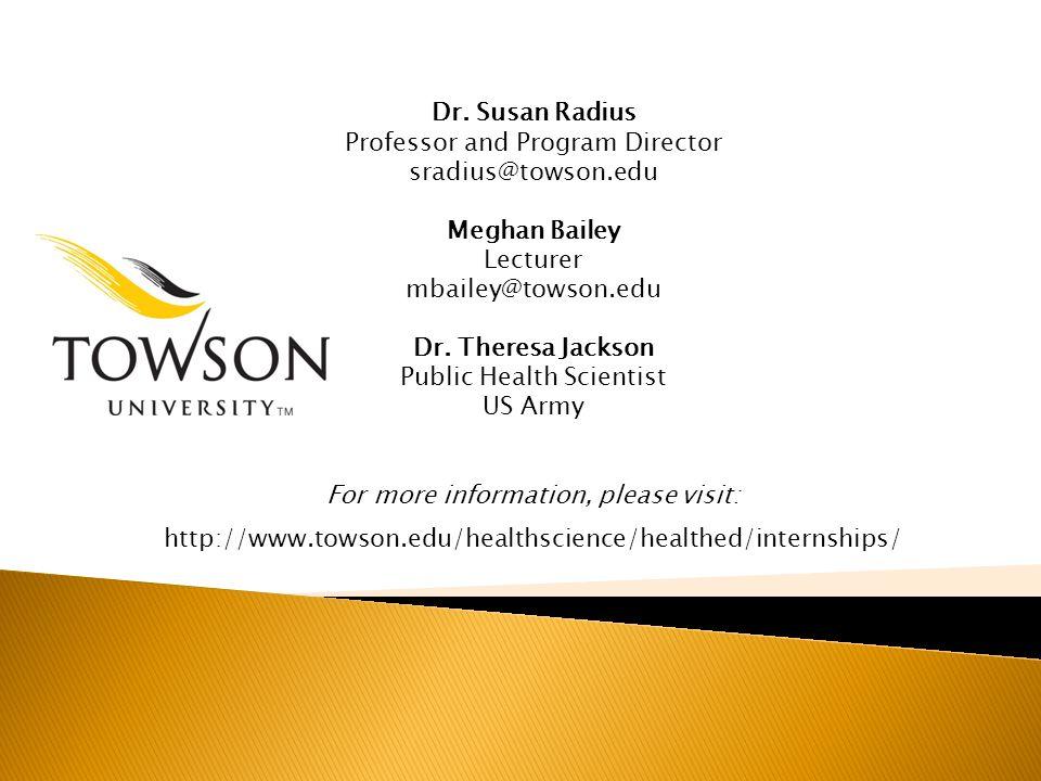 Dr. Susan Radius Professor and Program Director sradius@towson.edu Meghan Bailey Lecturer mbailey@towson.edu Dr. Theresa Jackson Public Health Scienti