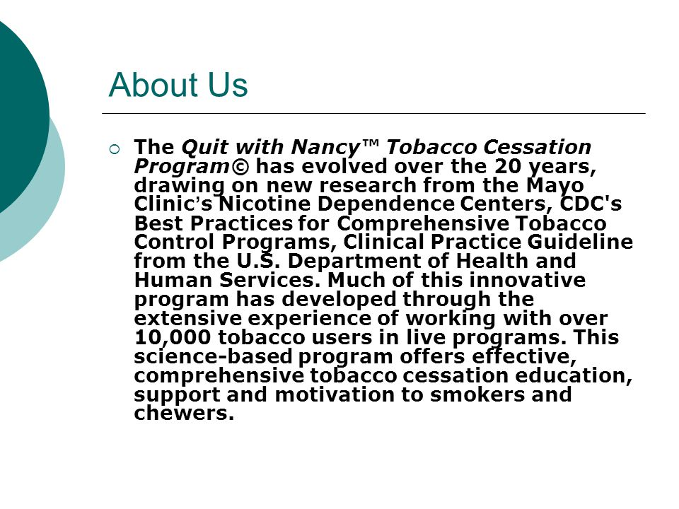 About Us  The Quit with Nancy™ Tobacco Cessation Program© has evolved over the 20 years, drawing on new research from the Mayo Clinic ' s Nicotine Dependence Centers, CDC s Best Practices for Comprehensive Tobacco Control Programs, Clinical Practice Guideline from the U.S.