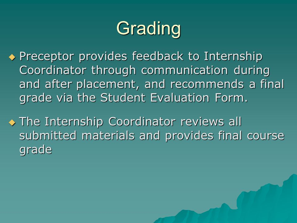 Grading  Preceptor provides feedback to Internship Coordinator through communication during and after placement, and recommends a final grade via the Student Evaluation Form.