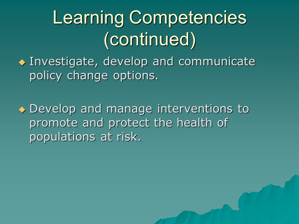 Learning Competencies (continued)  Investigate, develop and communicate policy change options.