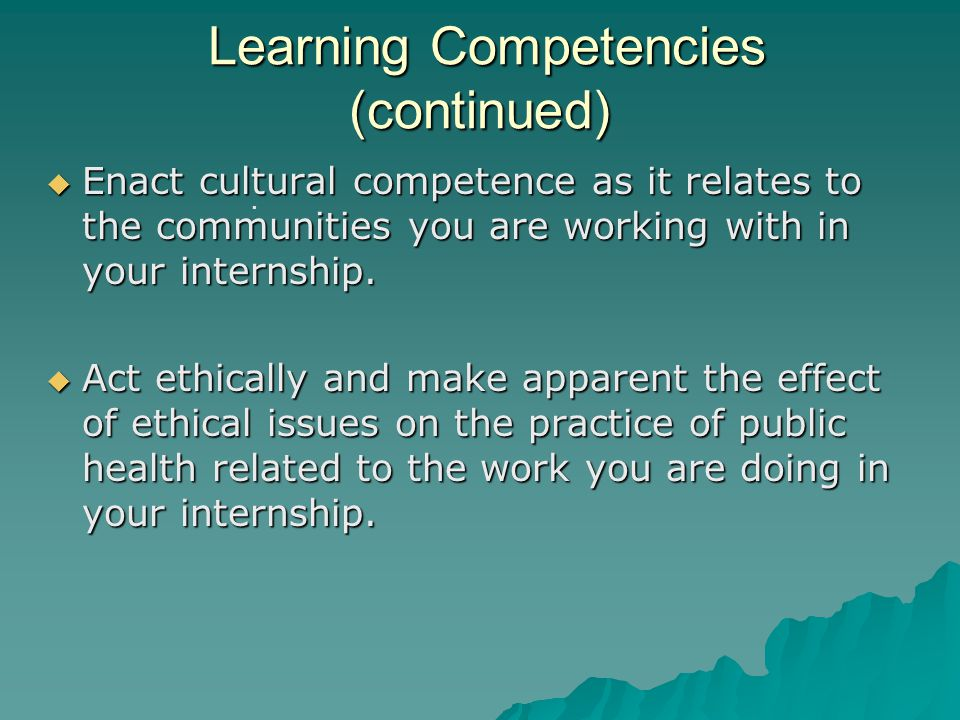 Learning Competencies (continued) Learning Competencies (continued)  Enact cultural competence as it relates to the communities you are working with in your internship.