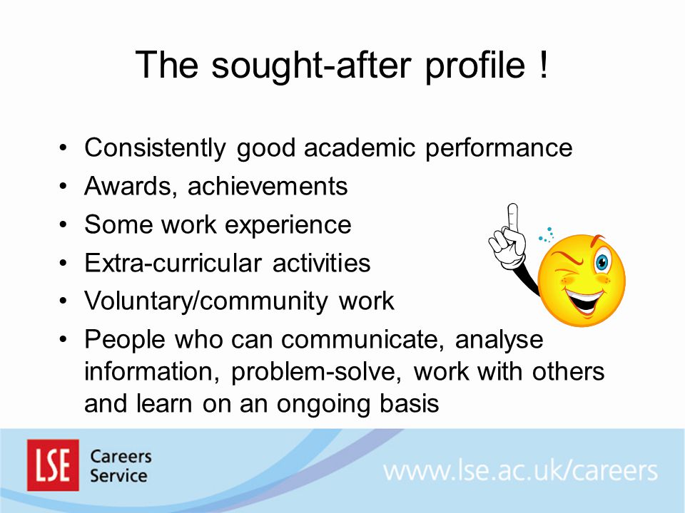 The sought-after profile ! Consistently good academic performance Awards, achievements Some work experience Extra-curricular activities Voluntary/comm