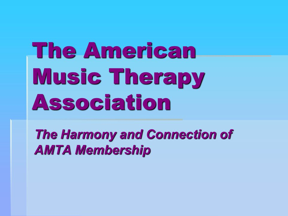 The American Music Therapy Association The Harmony and Connection of AMTA Membership