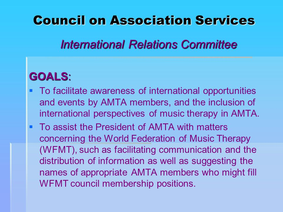 Council on Association Services International Relations Committee GOALS:   To facilitate awareness of international opportunities and events by AMTA members, and the inclusion of international perspectives of music therapy in AMTA.