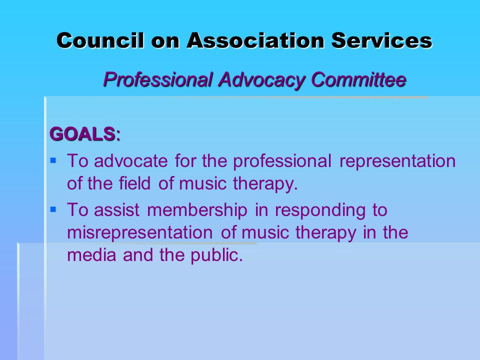 Council on Association Services Professional Advocacy Committee GOALS:   To advocate for the professional representation of the field of music therapy.