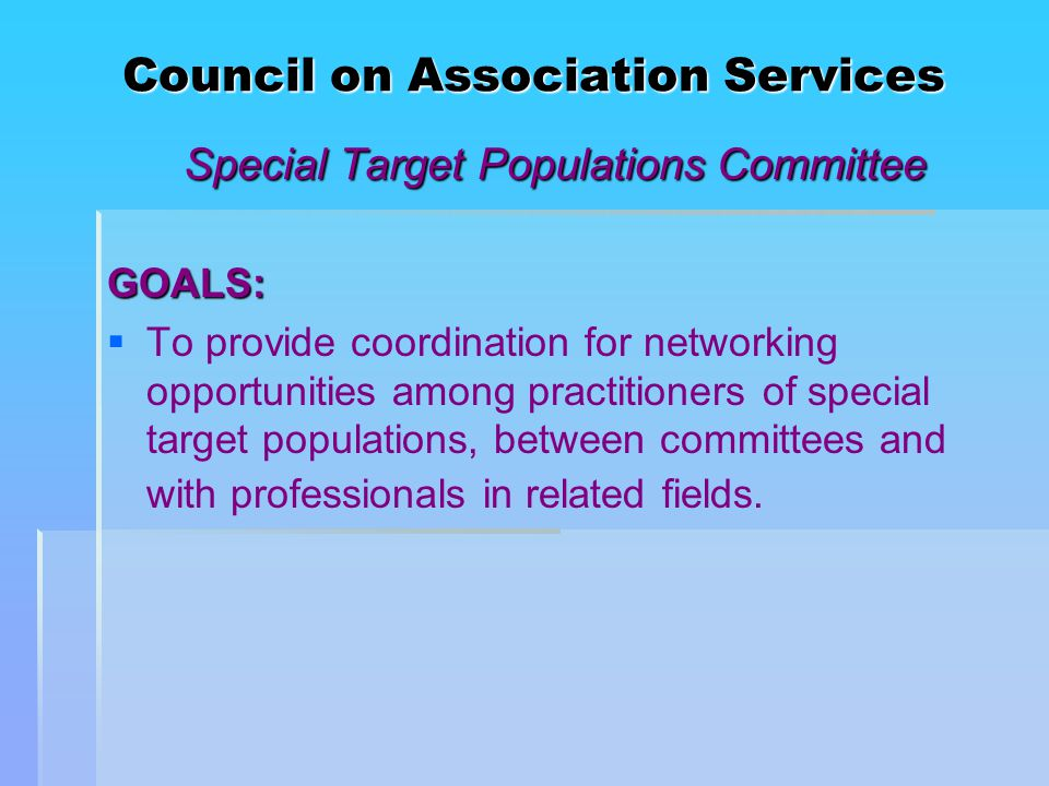 Council on Association Services Special Target Populations Committee GOALS:   To provide coordination for networking opportunities among practitioners of special target populations, between committees and with professionals in related fields.